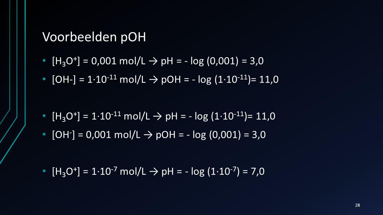 Voorbeelden pOH [H3O+] = 0,001 mol/L → pH = - log (0,001) = 3,0